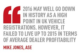 2016 may well go down in history as a high point in UK vehicle registrations. however, it failed to live up to 2015 in terms of average dealer profitability mike jones, ase