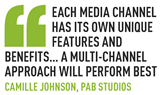 Each media channel has its own unique features and benefits… A multi-channel approach will perform best Camille Johnson, PAB Studios