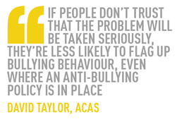 If people don't trust that the problem will be taken seriously, they're less likely to flag up bullying behaviour, even where an anti-bullying  policy is in place david taylor, acas