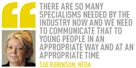 There are so many specialisms needed by the industry now and we need to communicate that to young people in an appropriate way and at an appropriate time Sue Robinson, NFDA