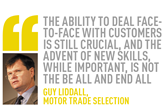the ability to deal face-to-face with customers is still crucial, and the advent of new skills, while important, is not the be all and end all Guy Liddall,  Motor Trade Selection