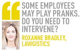some employees may play pranks. do you need to intervene? roxanne bradley, lawgistics