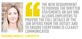 THE NEW REQUIREMENT TO PROVIDE THE WRITTEN STATEMENTS ON DAY ONE ALLOWS EMPLOYERS TO PROVIDE THE FULL DETAILS OF THE JOB OFFERS FROM THE OUTSET AND TO ENSURE EVERYTHING IS CLEARLY COMMUNICATED ROXANNE BRADLEY, LAWGISTICS